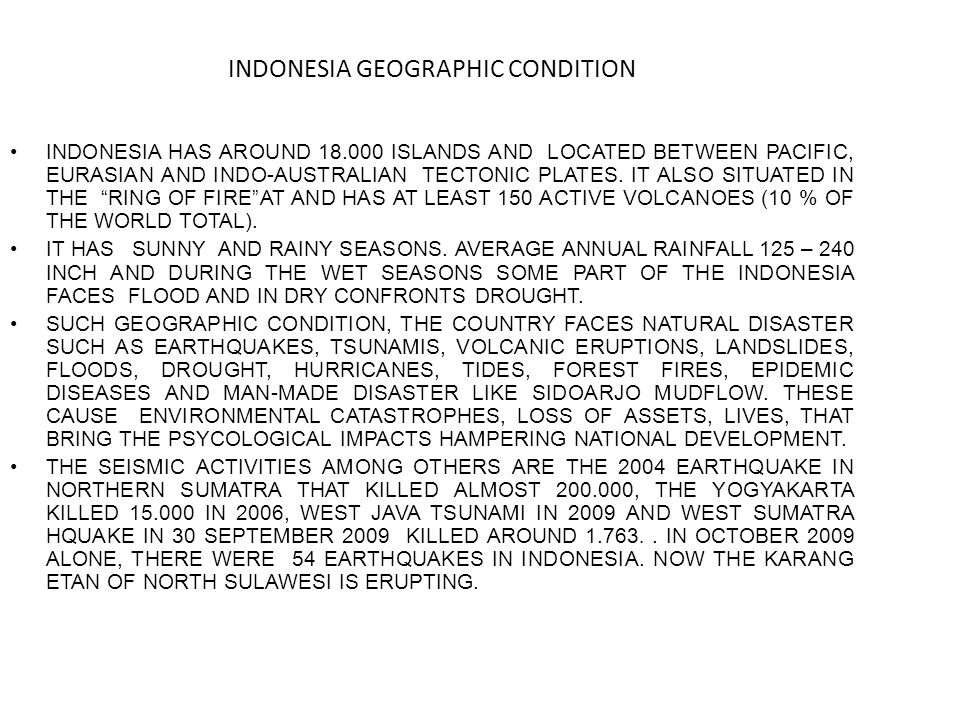 INDONESIA GEOGRAPHIC CONDITION INDONESIA HAS AROUND 18.000 ISLANDS AND LOCATED BETWEEN PACIFIC, EURASIAN AND INDO-AUSTRALIAN TECTONIC PLATES.
