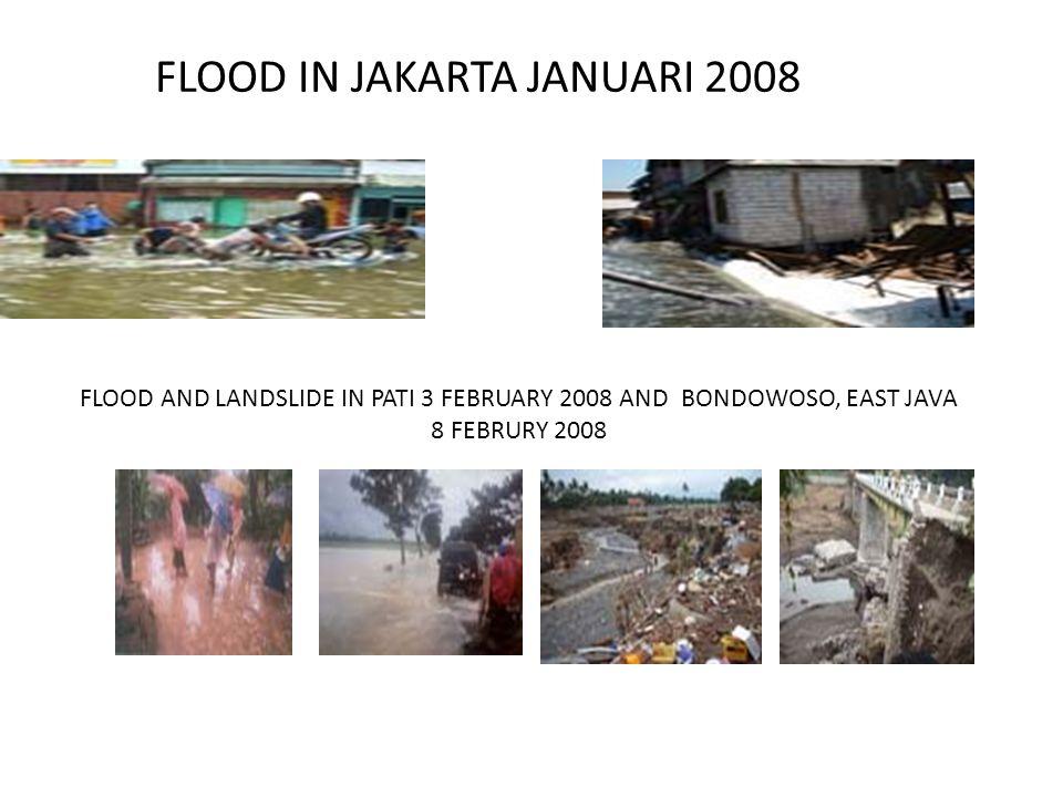 FLOOD IN JAKARTA JANUARI 2008 FLOOD AND LANDSLIDE IN PATI 3 FEBRUARY 2008 AND BONDOWOSO, EAST JAVA 8 FEBRURY 2008