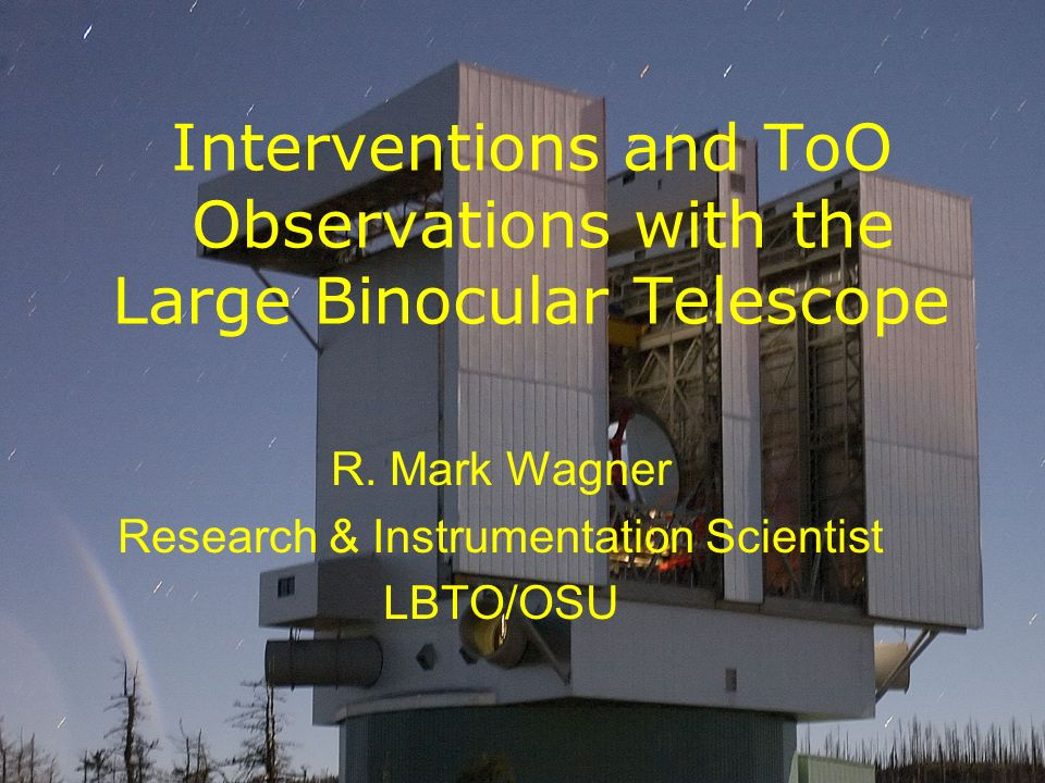 Interventions and ToO Observations with the Large Binocular Telescope R. Mark Wagner Research & Instrumentation Scientist LBTO/OSU