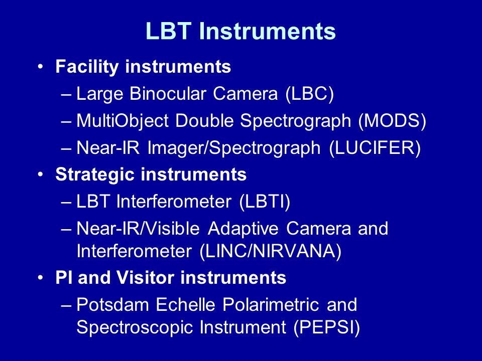 LBT Instruments Facility instruments –Large Binocular Camera (LBC) –MultiObject Double Spectrograph (MODS) –Near-IR Imager/Spectrograph (LUCIFER) Strategic instruments –LBT Interferometer (LBTI) –Near-IR/Visible Adaptive Camera and Interferometer (LINC/NIRVANA) PI and Visitor instruments –Potsdam Echelle Polarimetric and Spectroscopic Instrument (PEPSI)