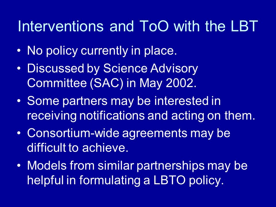 Interventions and ToO with the LBT No policy currently in place. Discussed by Science Advisory Committee (SAC) in May 2002. Some partners may be inter