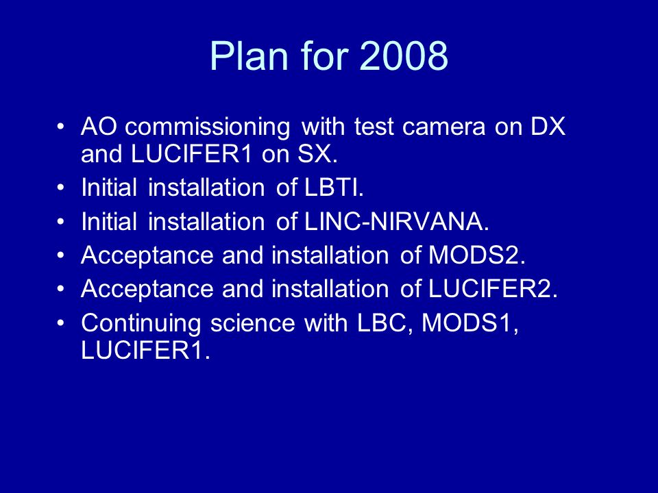 Plan for 2008 AO commissioning with test camera on DX and LUCIFER1 on SX. Initial installation of LBTI. Initial installation of LINC-NIRVANA. Acceptan