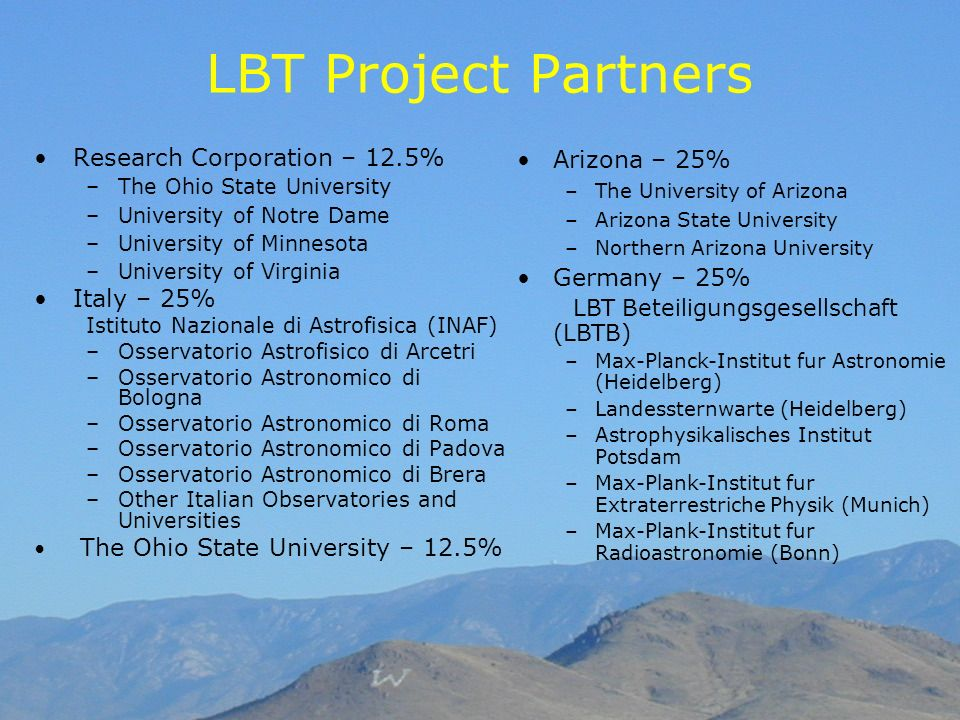 LBT Project Partners Research Corporation – 12.5% –The Ohio State University –University of Notre Dame –University of Minnesota –University of Virgini