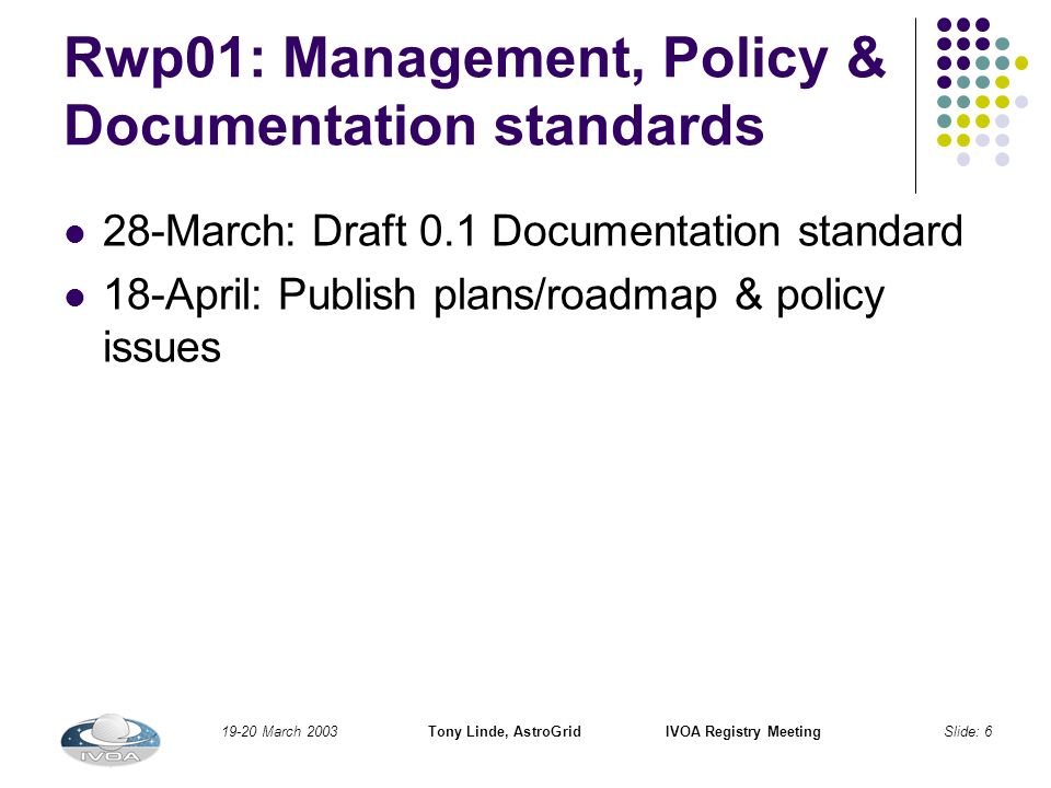 19-20 March 2003Tony Linde, AstroGridIVOA Registry MeetingSlide: 6 Rwp01: Management, Policy & Documentation standards 28-March: Draft 0.1 Documentation standard 18-April: Publish plans/roadmap & policy issues