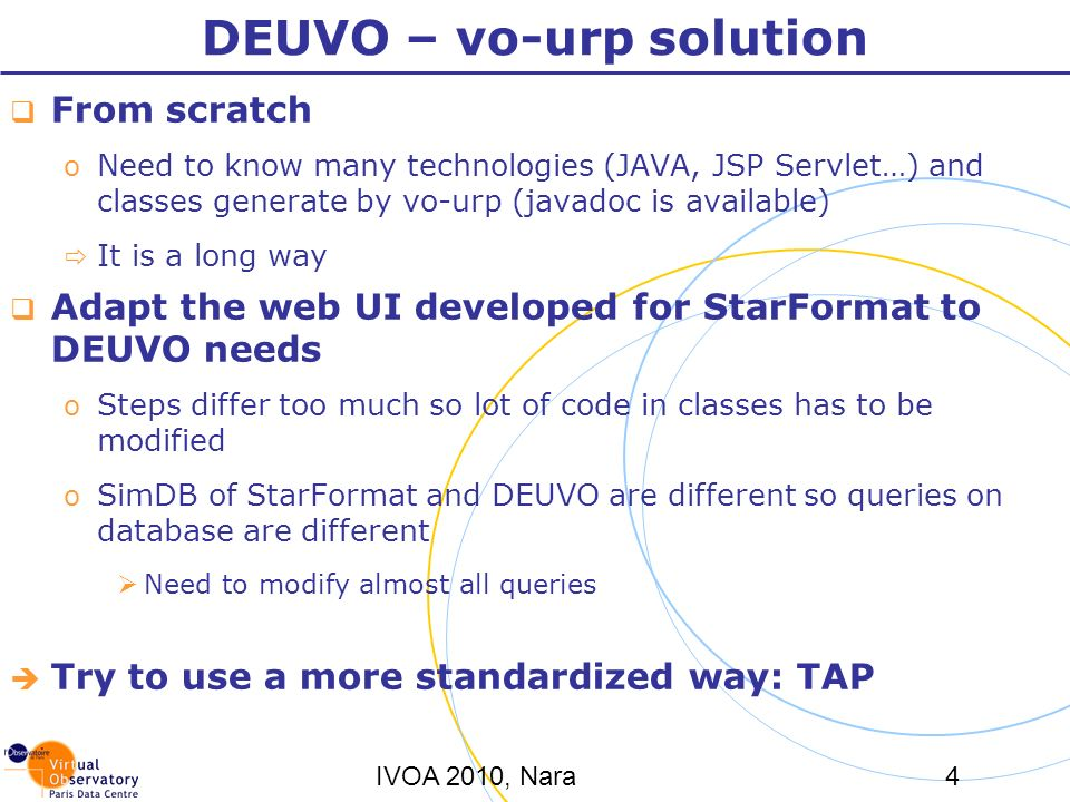 IVOA 2010, Nara4 DEUVO – vo-urp solution From scratch o Need to know many technologies (JAVA, JSP Servlet…) and classes generate by vo-urp (javadoc is available) It is a long way Adapt the web UI developed for StarFormat to DEUVO needs o Steps differ too much so lot of code in classes has to be modified o SimDB of StarFormat and DEUVO are different so queries on database are different Need to modify almost all queries Try to use a more standardized way: TAP