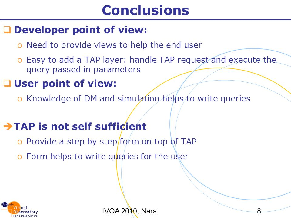 IVOA 2010, Nara8 Conclusions Developer point of view: oNeed to provide views to help the end user oEasy to add a TAP layer: handle TAP request and execute the query passed in parameters User point of view: oKnowledge of DM and simulation helps to write queries TAP is not self sufficient oProvide a step by step form on top of TAP oForm helps to write queries for the user