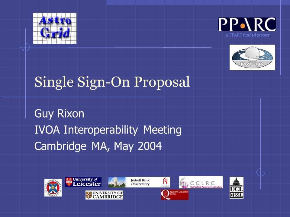 A PPARC funded project Single Sign-On Proposal Guy Rixon IVOA Interoperability Meeting Cambridge MA, May 2004