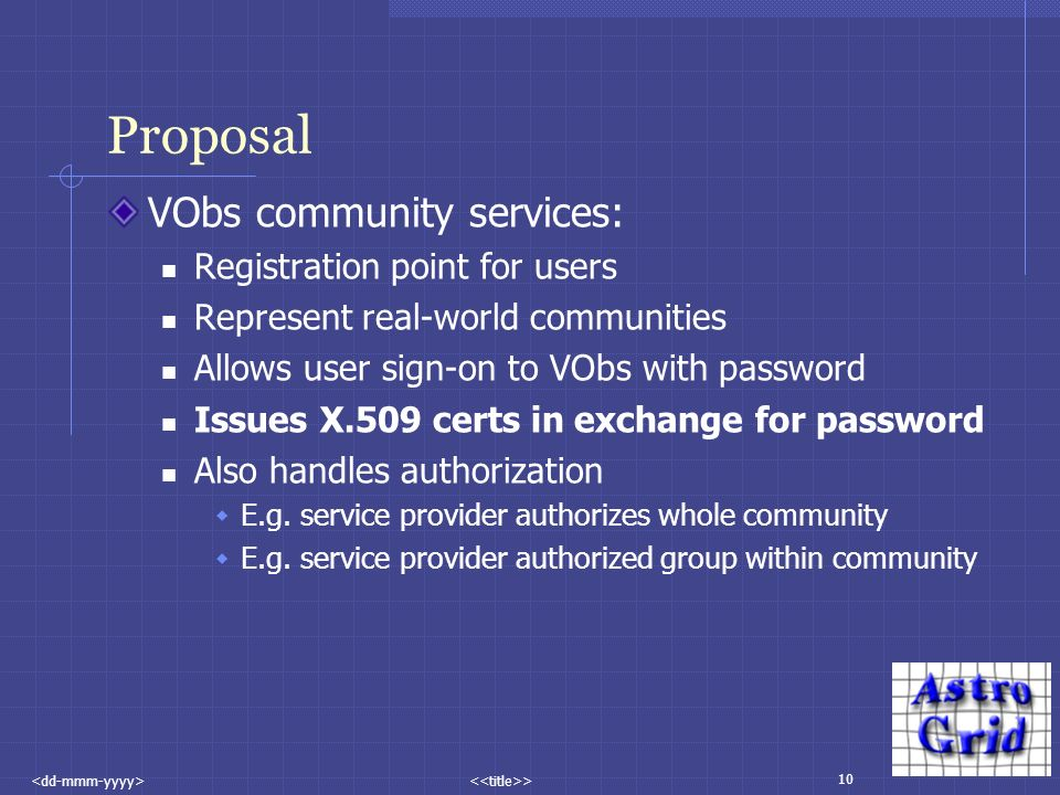 10 > Proposal VObs community services: Registration point for users Represent real-world communities Allows user sign-on to VObs with password Issues X.509 certs in exchange for password Also handles authorization E.g.
