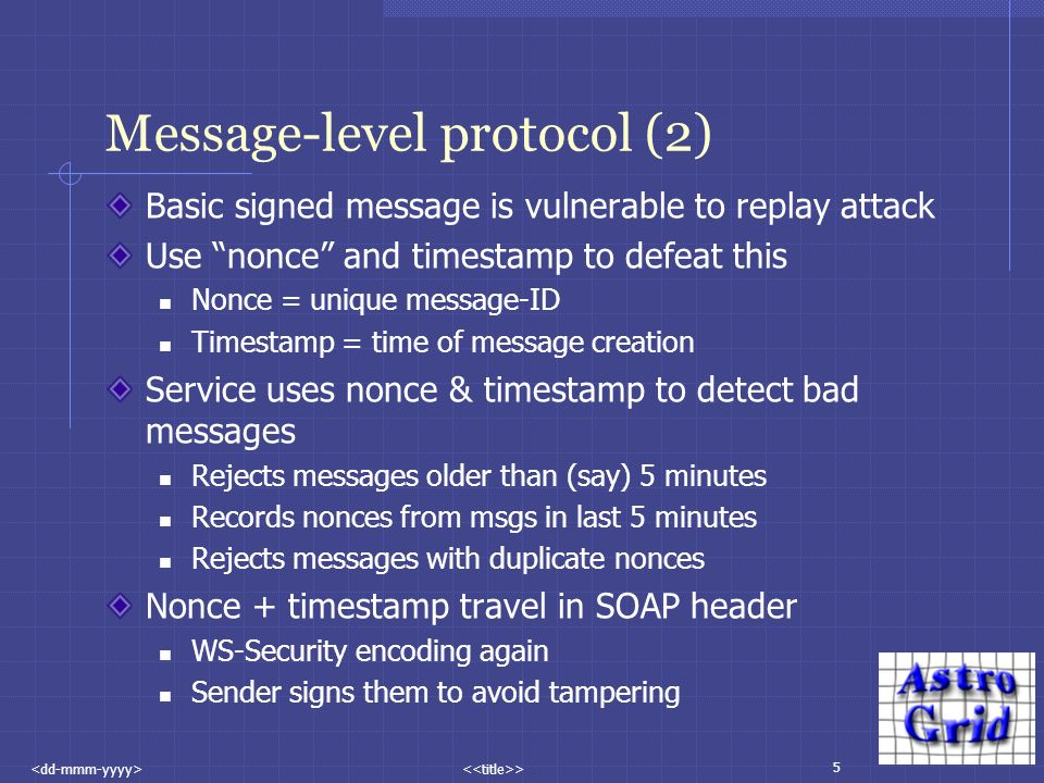 5 > Message-level protocol (2) Basic signed message is vulnerable to replay attack Use nonce and timestamp to defeat this Nonce = unique message-ID Timestamp = time of message creation Service uses nonce & timestamp to detect bad messages Rejects messages older than (say) 5 minutes Records nonces from msgs in last 5 minutes Rejects messages with duplicate nonces Nonce + timestamp travel in SOAP header WS-Security encoding again Sender signs them to avoid tampering
