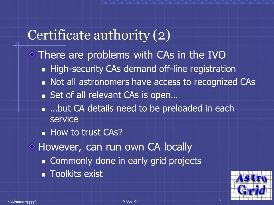 9 > Certificate authority (2) There are problems with CAs in the IVO High-security CAs demand off-line registration Not all astronomers have access to recognized CAs Set of all relevant CAs is open… …but CA details need to be preloaded in each service How to trust CAs.