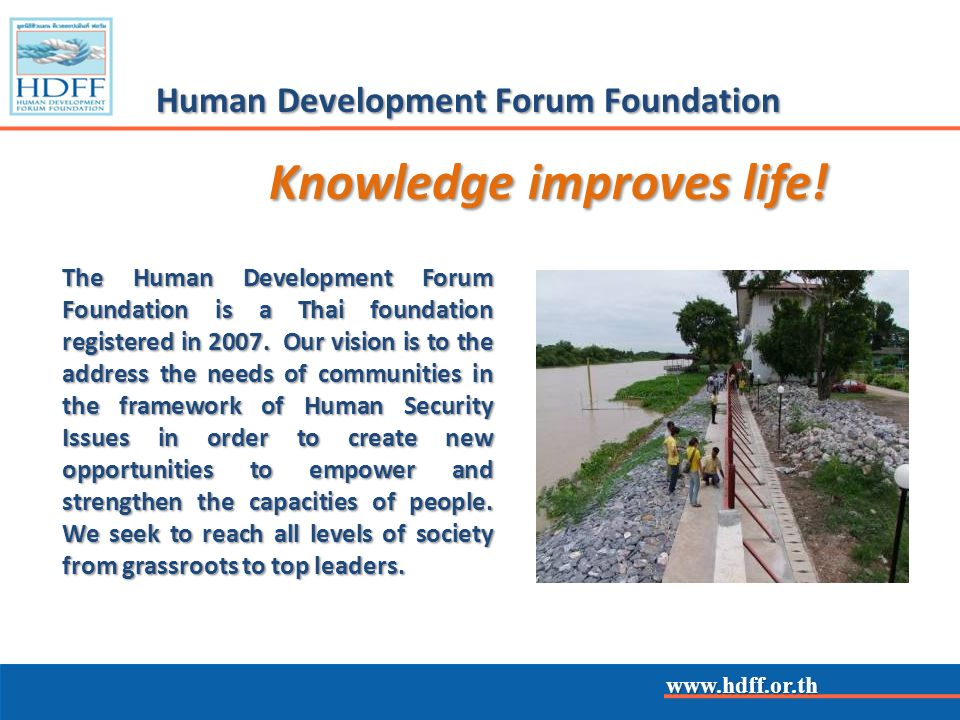 www.hdff.or.th Human Development Forum Foundation HDFFs means: disaster prevention and preparedness disaster prevention and preparedness capacity building & increasing local level participation capacity building & increasing local level participation training of communities and local officials training of communities and local officials research on policy studies & human security research on policy studies & human security non-traditional security issues & maritime security non-traditional security issues & maritime security
