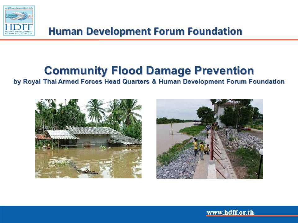 www.hdff.or.th Human Development Forum Foundation The Community Flood Damage Prevention Project, Ayutthaya Province (June 2007-2009) To contribute to the efforts of Thais to prevent damage to their lives and property caused by flooding To manage risks occurring during flooding To enable them to help others and their community with their flood prevention and relief efforts To facilitate the exchange of expertise between German and Thai flood prevention and relief organizations