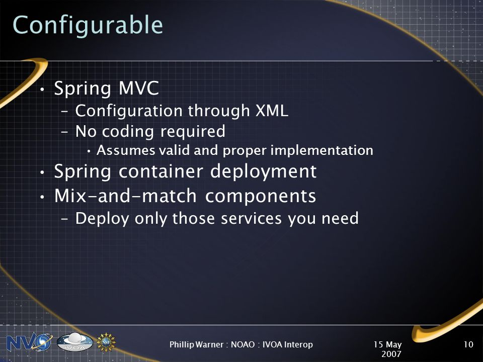 15 May 2007 Phillip Warner : NOAO : IVOA Interop10 Configurable Spring MVC –Configuration through XML –No coding required Assumes valid and proper implementation Spring container deployment Mix-and-match components –Deploy only those services you need