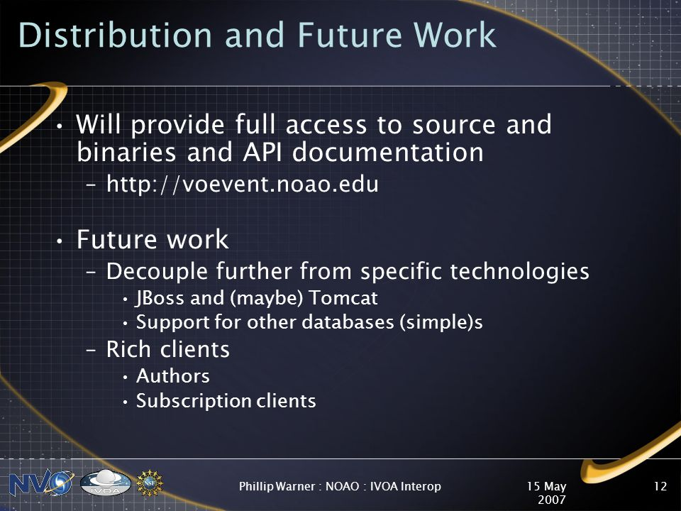 15 May 2007 Phillip Warner : NOAO : IVOA Interop12 Distribution and Future Work Will provide full access to source and binaries and API documentation –http://voevent.noao.edu Future work –Decouple further from specific technologies JBoss and (maybe) Tomcat Support for other databases (simple)s –Rich clients Authors Subscription clients