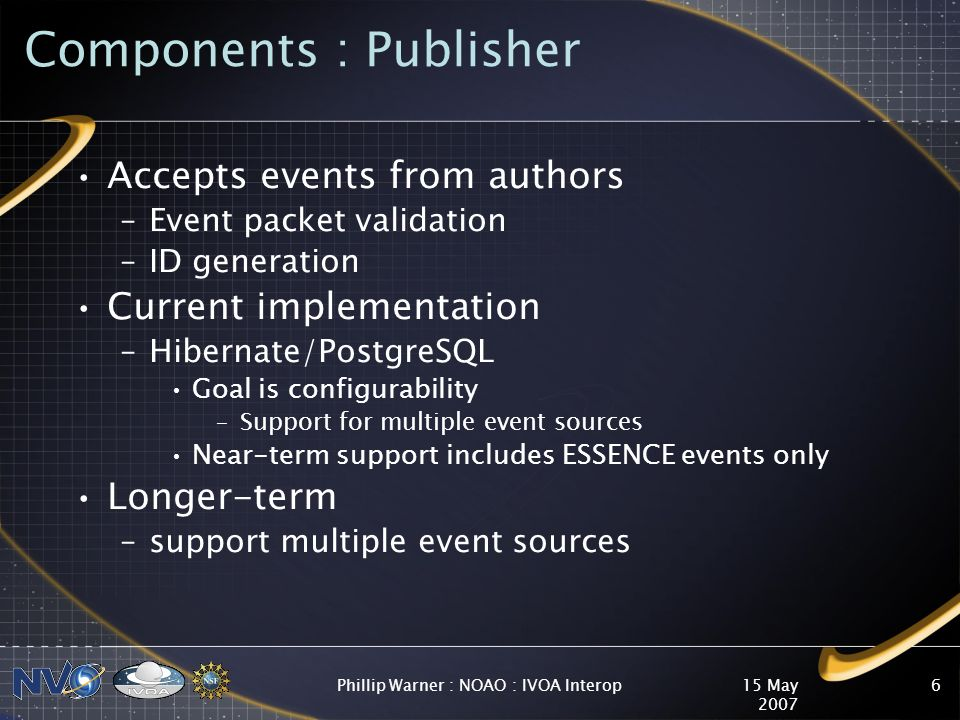 15 May 2007 Phillip Warner : NOAO : IVOA Interop6 Components : Publisher Accepts events from authors –Event packet validation –ID generation Current implementation –Hibernate/PostgreSQL Goal is configurability –Support for multiple event sources Near-term support includes ESSENCE events only Longer-term –support multiple event sources