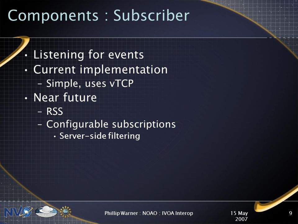 15 May 2007 Phillip Warner : NOAO : IVOA Interop9 Components : Subscriber Listening for events Current implementation –Simple, uses vTCP Near future –