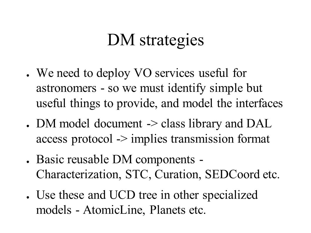 DM strategies We need to deploy VO services useful for astronomers - so we must identify simple but useful things to provide, and model the interfaces DM model document -> class library and DAL access protocol -> implies transmission format Basic reusable DM components - Characterization, STC, Curation, SEDCoord etc.