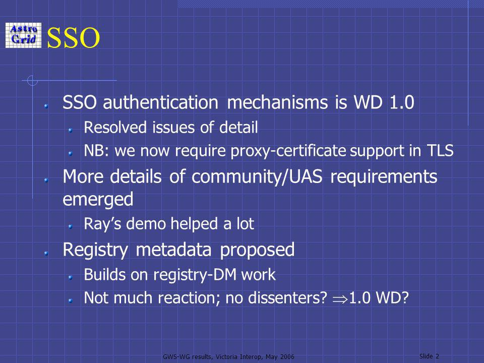 GWS-WG results, Victoria Interop, May 2006 Slide 2 SSO SSO authentication mechanisms is WD 1.0 Resolved issues of detail NB: we now require proxy-certificate support in TLS More details of community/UAS requirements emerged Rays demo helped a lot Registry metadata proposed Builds on registry-DM work Not much reaction; no dissenters.