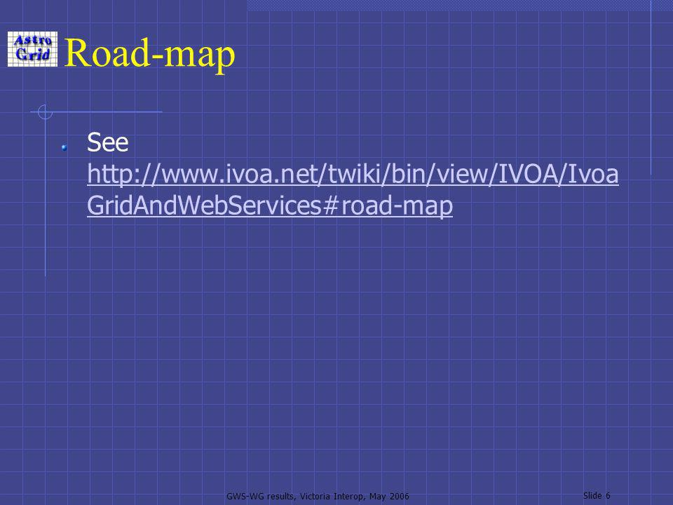 GWS-WG results, Victoria Interop, May 2006 Slide 6 Road-map See   GridAndWebServices#road-map   GridAndWebServices#road-map