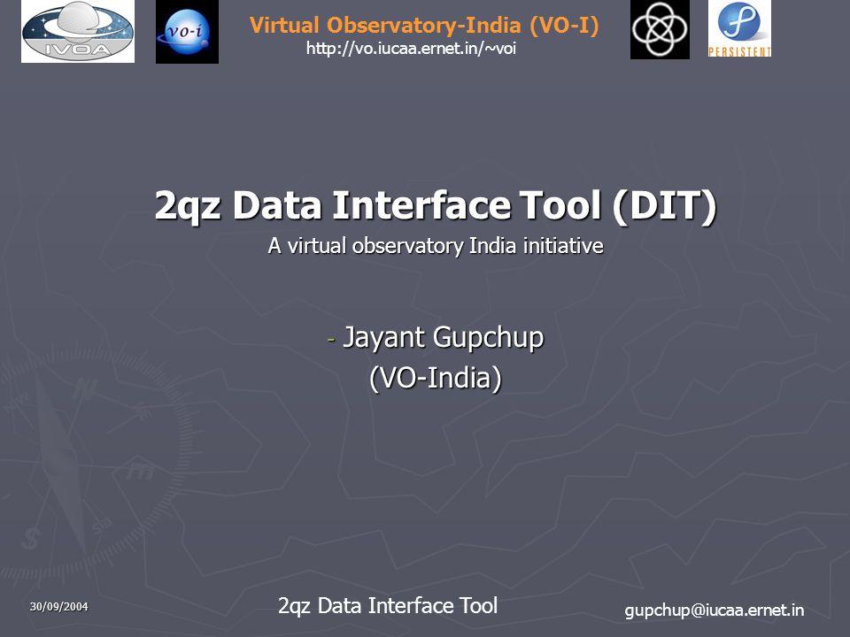 gupchup@iucaa.ernet.in 2qz Data Interface Tool Virtual Observatory-India (VO-I) http://vo.iucaa.ernet.in/~voi 30/09/2004 2qz Data Interface Tool (DIT) A virtual observatory India initiative - Jayant Gupchup (VO-India)