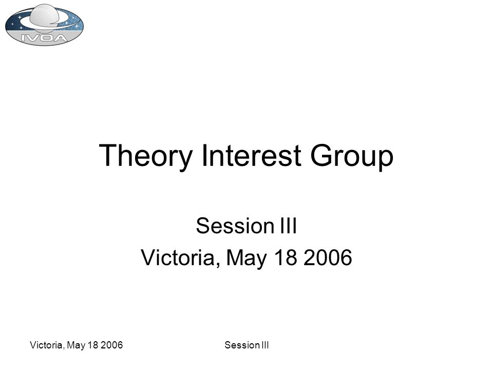 Victoria, May 18 2006Session III Theory Interest Group Session III Victoria, May 18 2006