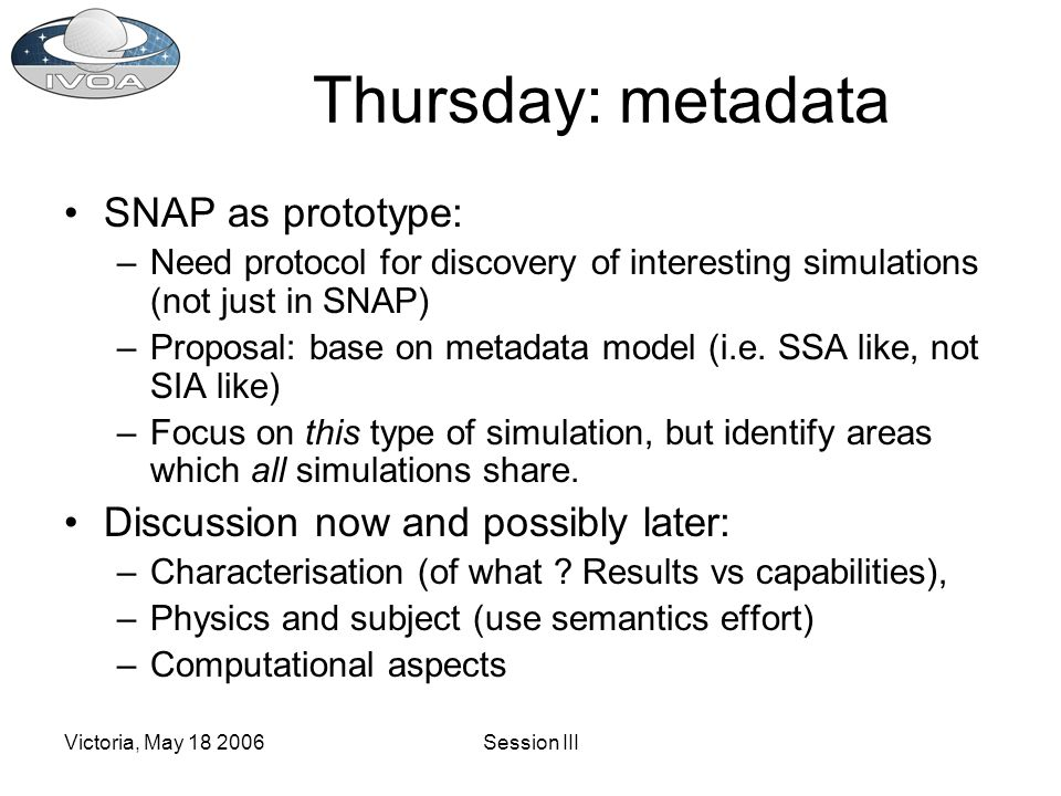 Victoria, May 18 2006Session III Thursday: metadata SNAP as prototype: –Need protocol for discovery of interesting simulations (not just in SNAP) –Proposal: base on metadata model (i.e.