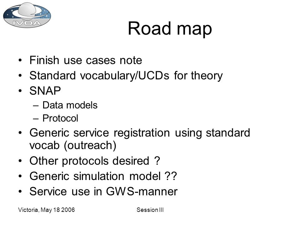 Victoria, May 18 2006Session III Road map Finish use cases note Standard vocabulary/UCDs for theory SNAP –Data models –Protocol Generic service registration using standard vocab (outreach) Other protocols desired .