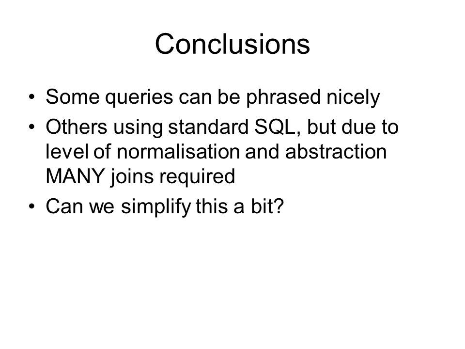 Conclusions Some queries can be phrased nicely Others using standard SQL, but due to level of normalisation and abstraction MANY joins required Can we