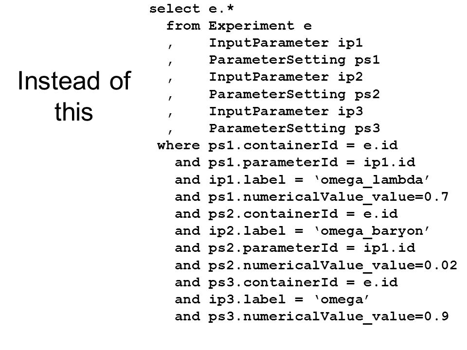 select e.* from Experiment e, InputParameter ip1, ParameterSetting ps1, InputParameter ip2, ParameterSetting ps2, InputParameter ip3, ParameterSetting ps3 where ps1.containerId = e.id and ps1.parameterId = ip1.id and ip1.label = omega_lambda and ps1.numericalValue_value=0.7 and ps2.containerId = e.id and ip2.label = omega_baryon and ps2.parameterId = ip1.id and ps2.numericalValue_value=0.02 and ps3.containerId = e.id and ip3.label = omega and ps3.numericalValue_value=0.9 Instead of this