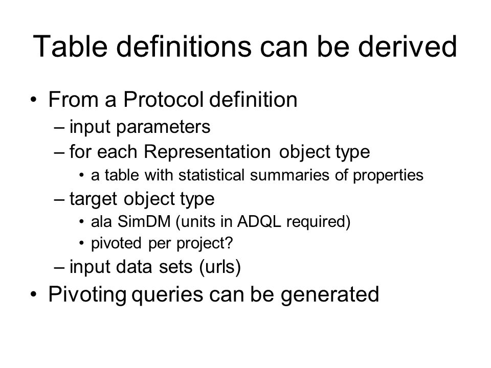 Table definitions can be derived From a Protocol definition –input parameters –for each Representation object type a table with statistical summaries