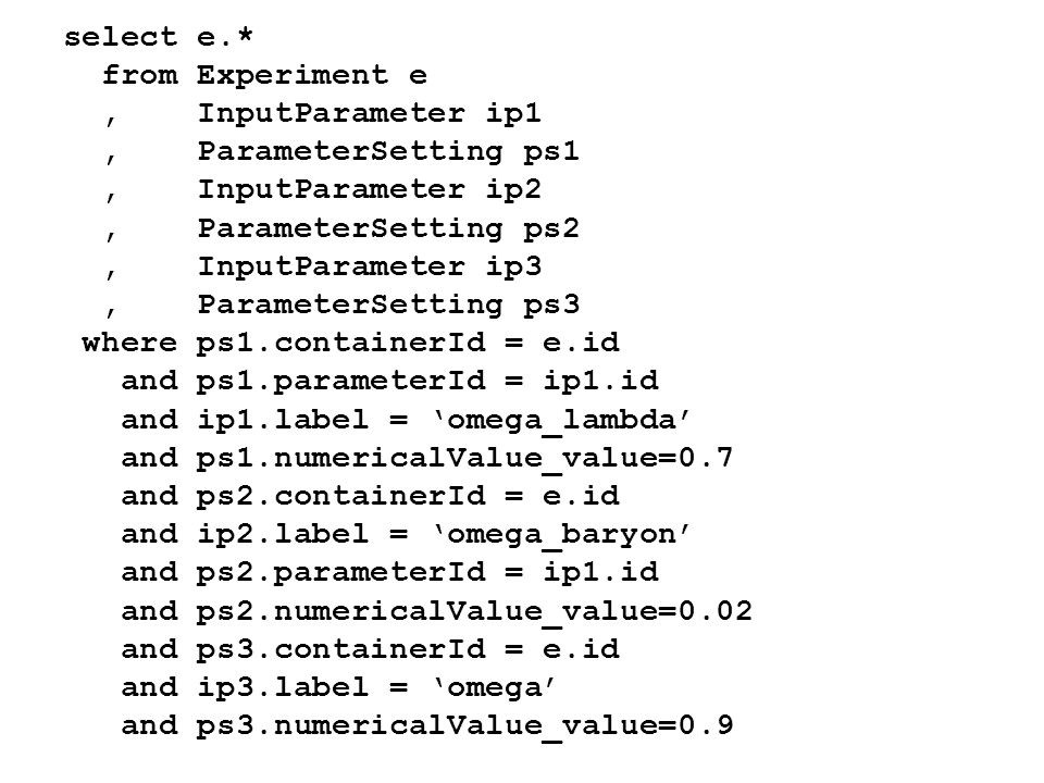 select e.* from Experiment e, InputParameter ip1, ParameterSetting ps1, InputParameter ip2, ParameterSetting ps2, InputParameter ip3, ParameterSetting ps3 where ps1.containerId = e.id and ps1.parameterId = ip1.id and ip1.label = omega_lambda and ps1.numericalValue_value=0.7 and ps2.containerId = e.id and ip2.label = omega_baryon and ps2.parameterId = ip1.id and ps2.numericalValue_value=0.02 and ps3.containerId = e.id and ip3.label = omega and ps3.numericalValue_value=0.9
