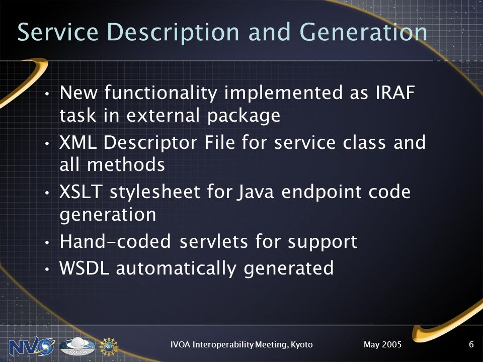 May 2005IVOA Interoperability Meeting, Kyoto7 Future/Current Work Public Release Automatic deployment Client test-code generation User Sessions Generalize for other legacy software VOStore –Allow user to upload data (or 3rd party source), process, return Async services –Submit large jobs Grid / Parallelization.