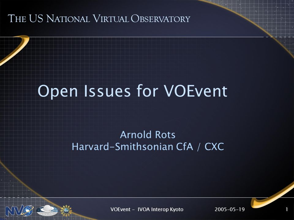 2005-05-19VOEvent - IVOA Interop Kyoto1 Open Issues for VOEvent Arnold Rots Harvard-Smithsonian CfA / CXC T HE US N ATIONAL V IRTUAL O BSERVATORY