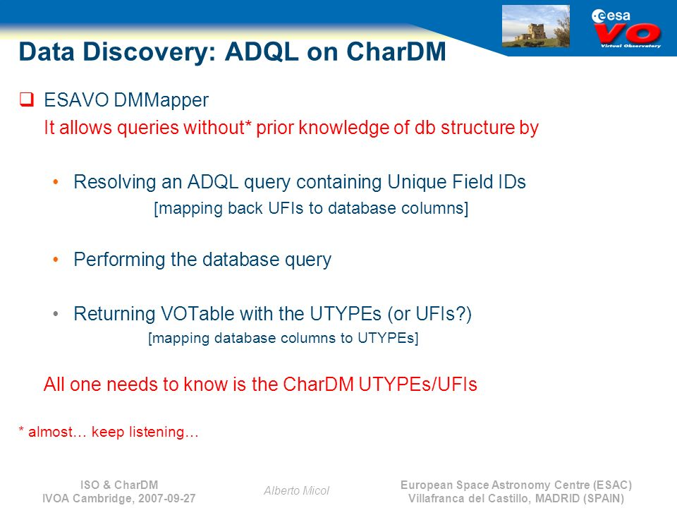 European Space Astronomy Centre (ESAC) Villafranca del Castillo, MADRID (SPAIN) Alberto Micol ISO & CharDM IVOA Cambridge, 2007-09-27 Data Discovery: ADQL on CharDM ESAVO DMMapper It allows queries without* prior knowledge of db structure by Resolving an ADQL query containing Unique Field IDs [mapping back UFIs to database columns] Performing the database query Returning VOTable with the UTYPEs (or UFIs ) [mapping database columns to UTYPEs] All one needs to know is the CharDM UTYPEs/UFIs * almost… keep listening…