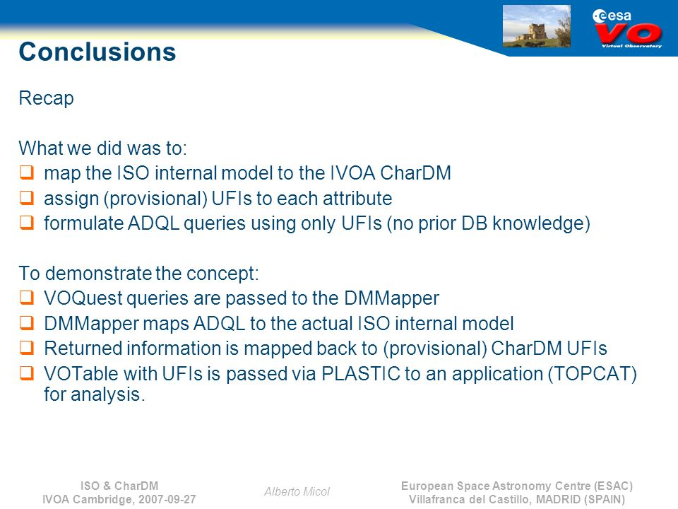 European Space Astronomy Centre (ESAC) Villafranca del Castillo, MADRID (SPAIN) Alberto Micol ISO & CharDM IVOA Cambridge, 2007-09-27 Conclusions Recap What we did was to: map the ISO internal model to the IVOA CharDM assign (provisional) UFIs to each attribute formulate ADQL queries using only UFIs (no prior DB knowledge) To demonstrate the concept: VOQuest queries are passed to the DMMapper DMMapper maps ADQL to the actual ISO internal model Returned information is mapped back to (provisional) CharDM UFIs VOTable with UFIs is passed via PLASTIC to an application (TOPCAT) for analysis.