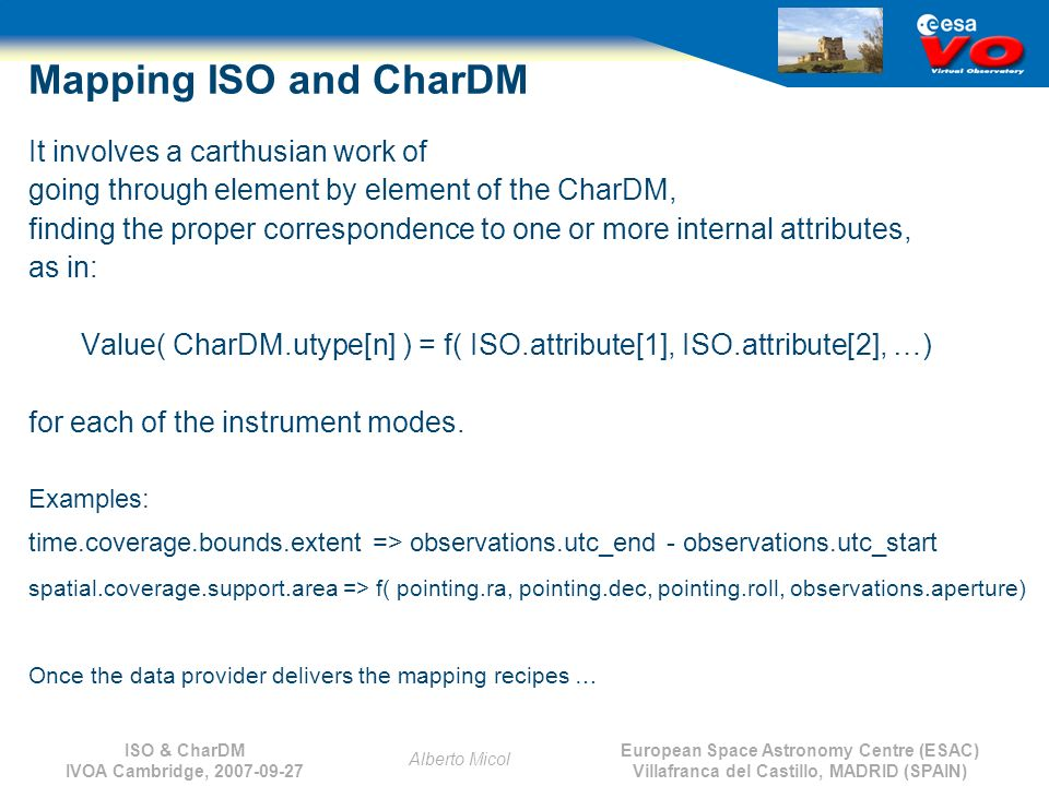 European Space Astronomy Centre (ESAC) Villafranca del Castillo, MADRID (SPAIN) Alberto Micol ISO & CharDM IVOA Cambridge, 2007-09-27 Mapping ISO and CharDM It involves a carthusian work of going through element by element of the CharDM, finding the proper correspondence to one or more internal attributes, as in: Value( CharDM.utype[n] ) = f( ISO.attribute[1], ISO.attribute[2], …) for each of the instrument modes.