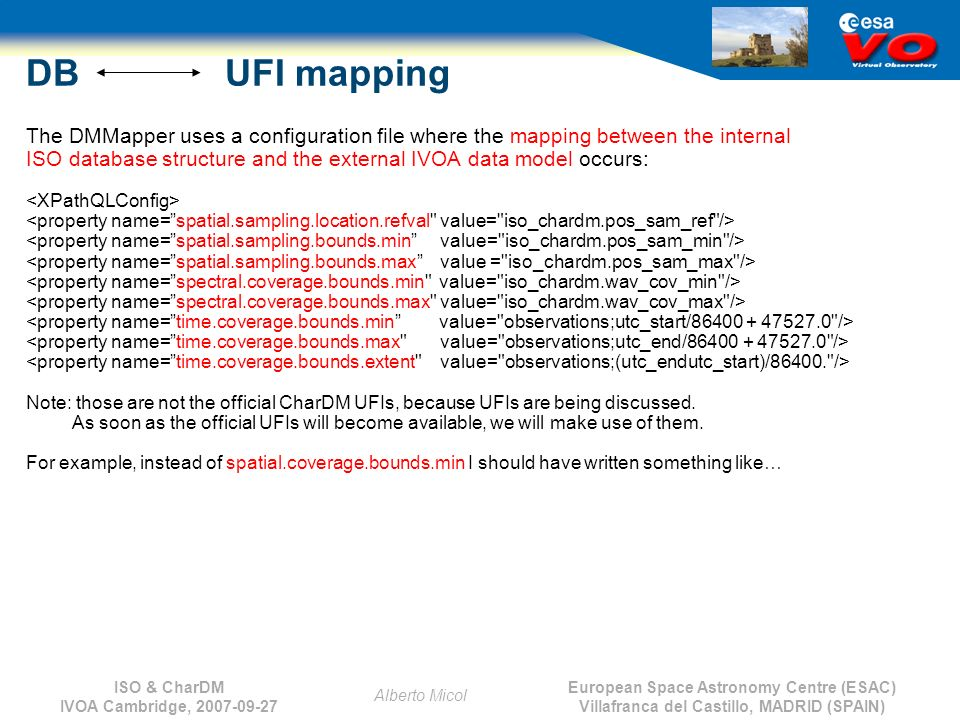 European Space Astronomy Centre (ESAC) Villafranca del Castillo, MADRID (SPAIN) Alberto Micol ISO & CharDM IVOA Cambridge, 2007-09-27 DB UFI mapping The DMMapper uses a configuration file where the mapping between the internal ISO database structure and the external IVOA data model occurs: Note: those are not the official CharDM UFIs, because UFIs are being discussed.