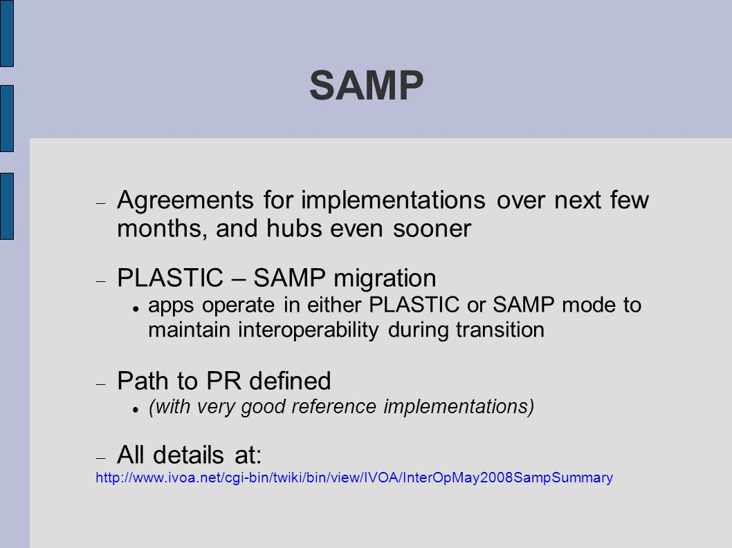 SAMP Agreements for implementations over next few months, and hubs even sooner PLASTIC – SAMP migration apps operate in either PLASTIC or SAMP mode to maintain interoperability during transition Path to PR defined (with very good reference implementations) All details at: http://www.ivoa.net/cgi-bin/twiki/bin/view/IVOA/InterOpMay2008SampSummary