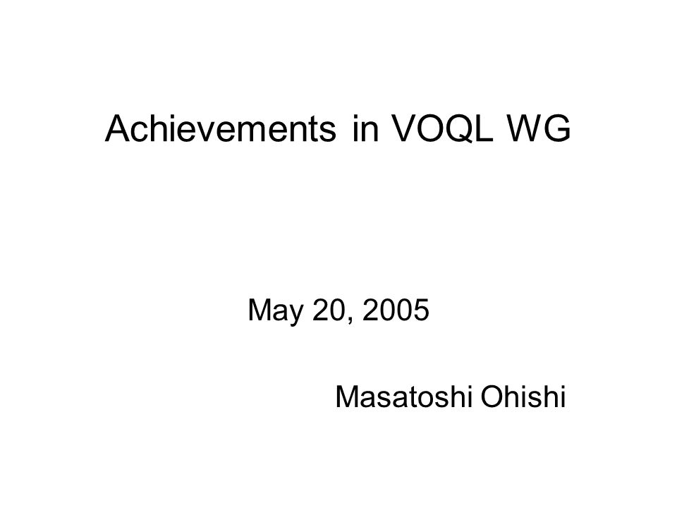 Achievements in VOQL WG May 20, 2005 Masatoshi Ohishi