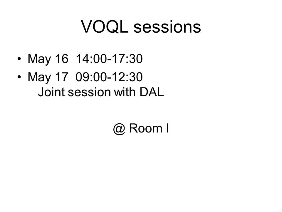 VOQL sessions May 16 14:00-17:30 May 17 09:00-12:30 Joint session with DAL @ Room I