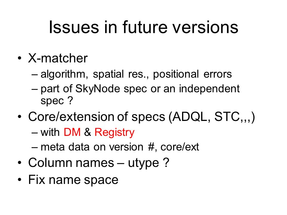 Issues in future versions X-matcher –algorithm, spatial res., positional errors –part of SkyNode spec or an independent spec ? Core/extension of specs