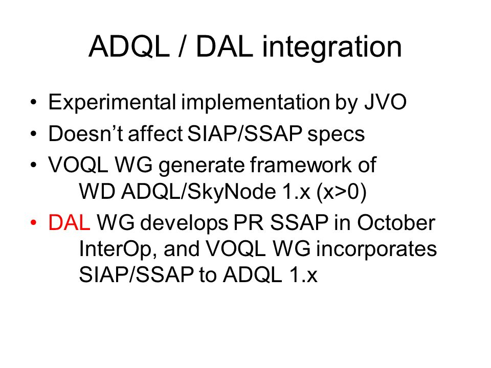 ADQL / DAL integration Experimental implementation by JVO Doesnt affect SIAP/SSAP specs VOQL WG generate framework of WD ADQL/SkyNode 1.x (x>0) DAL WG