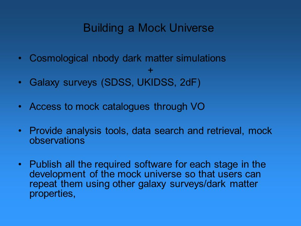 Building a Mock Universe Cosmological nbody dark matter simulations + Galaxy surveys (SDSS, UKIDSS, 2dF) Access to mock catalogues through VO Provide analysis tools, data search and retrieval, mock observations Publish all the required software for each stage in the development of the mock universe so that users can repeat them using other galaxy surveys/dark matter properties,