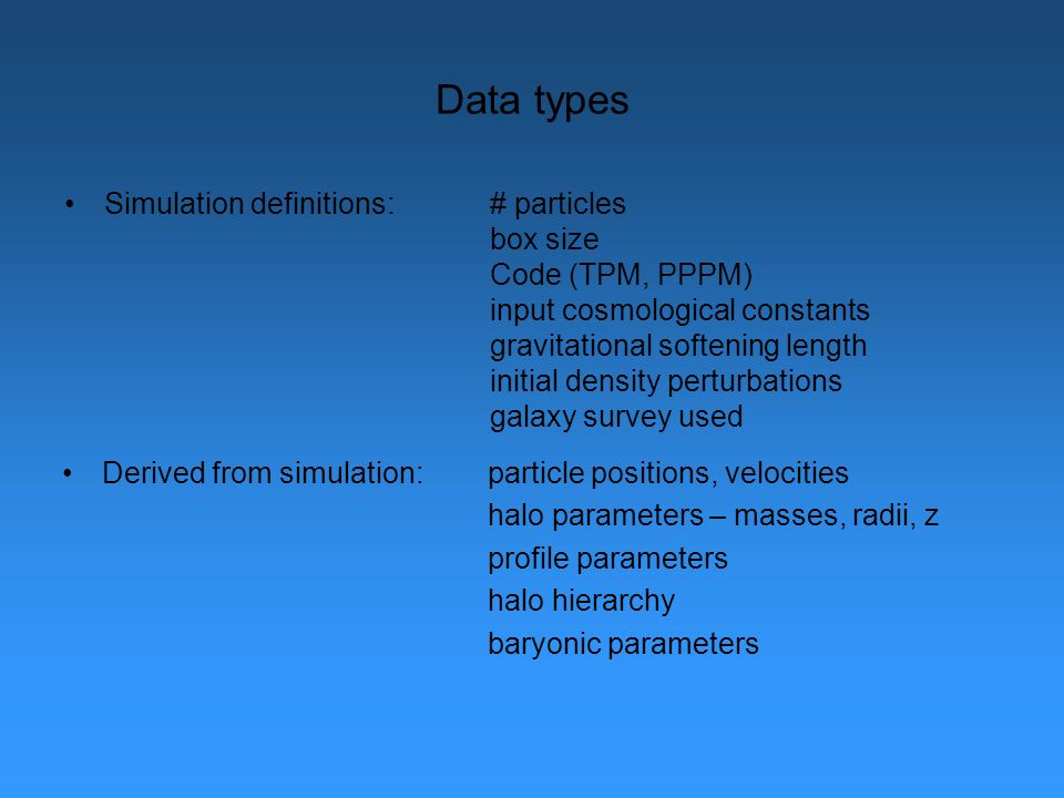 Data types Simulation definitions:# particles box size Code (TPM, PPPM) input cosmological constants gravitational softening length initial density perturbations galaxy survey used Derived from simulation:particle positions, velocities halo parameters – masses, radii, z profile parameters halo hierarchy baryonic parameters
