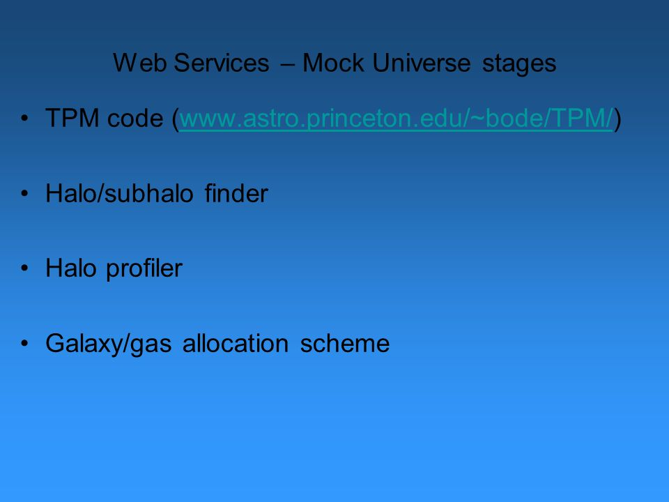 Web Services – Mock Universe stages TPM code (www.astro.princeton.edu/~bode/TPM/)www.astro.princeton.edu/~bode/TPM/ Halo/subhalo finder Halo profiler Galaxy/gas allocation scheme