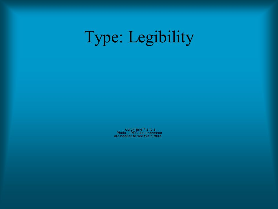 Type: Legibility Refers to how easy it is to read The typestyle picked must be legible Many typestyles are hard to read; avoid them like the plague Th