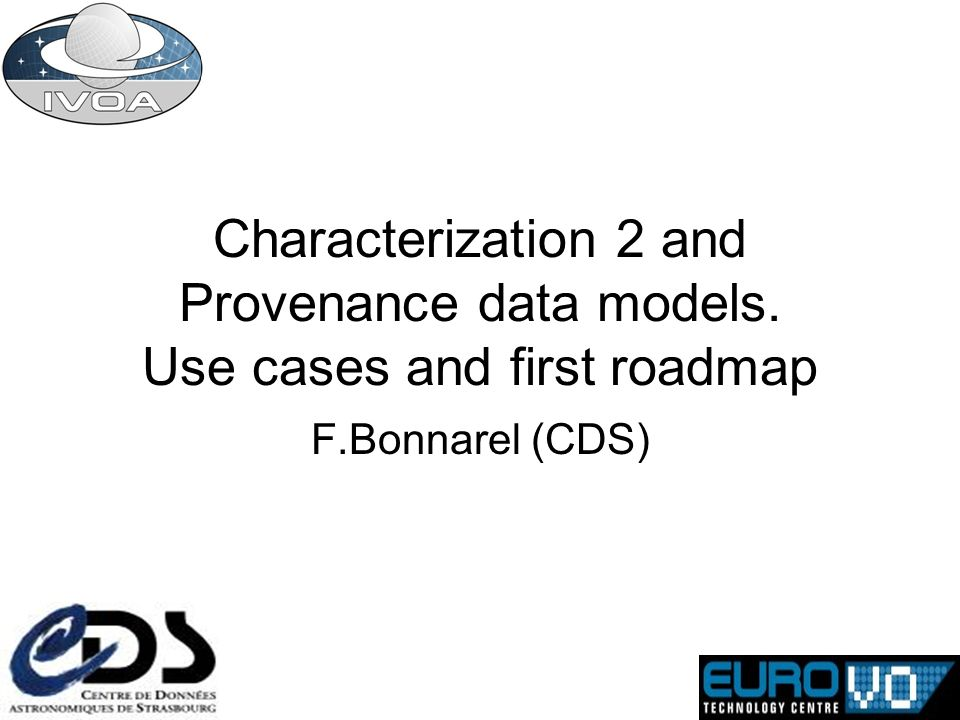 Characterization 2 and Provenance data models. Use cases and first roadmap F.Bonnarel (CDS)