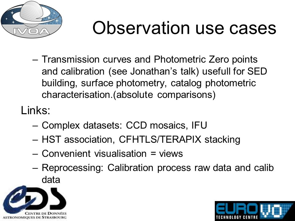 Observation use cases –Transmission curves and Photometric Zero points and calibration (see Jonathans talk) usefull for SED building, surface photometry, catalog photometric characterisation.(absolute comparisons) Links: –Complex datasets: CCD mosaics, IFU –HST association, CFHTLS/TERAPIX stacking –Convenient visualisation = views –Reprocessing: Calibration process raw data and calib data