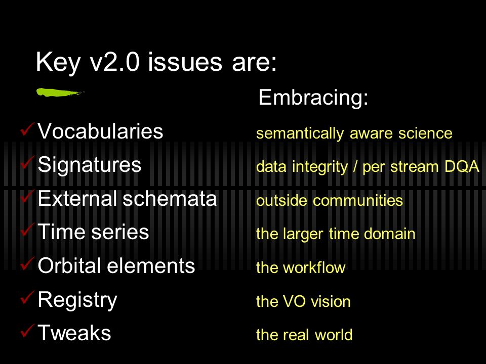 Key v2.0 issues are: Embracing: Vocabularies semantically aware science Signatures data integrity / per stream DQA External schemata outside communities Time series the larger time domain Orbital elements the workflow Registry the VO vision Tweaks the real world