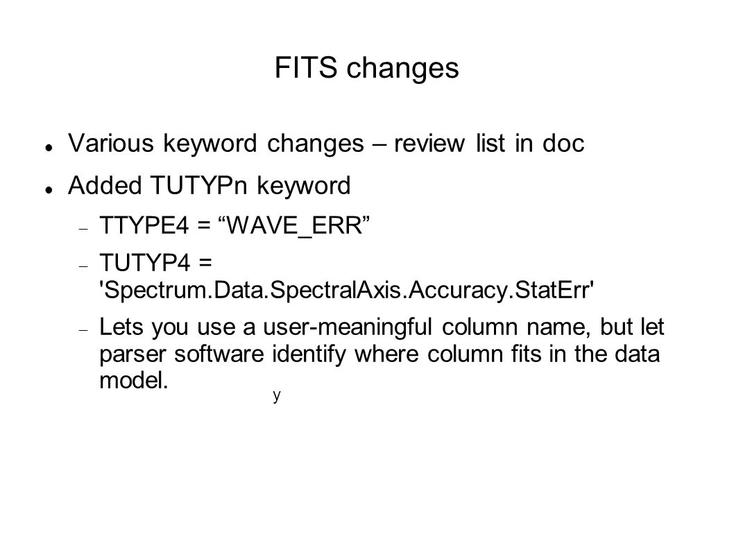 FITS changes Various keyword changes – review list in doc Added TUTYPn keyword TTYPE4 = WAVE_ERR TUTYP4 = Spectrum.Data.SpectralAxis.Accuracy.StatErr Lets you use a user-meaningful column name, but let parser software identify where column fits in the data model.
